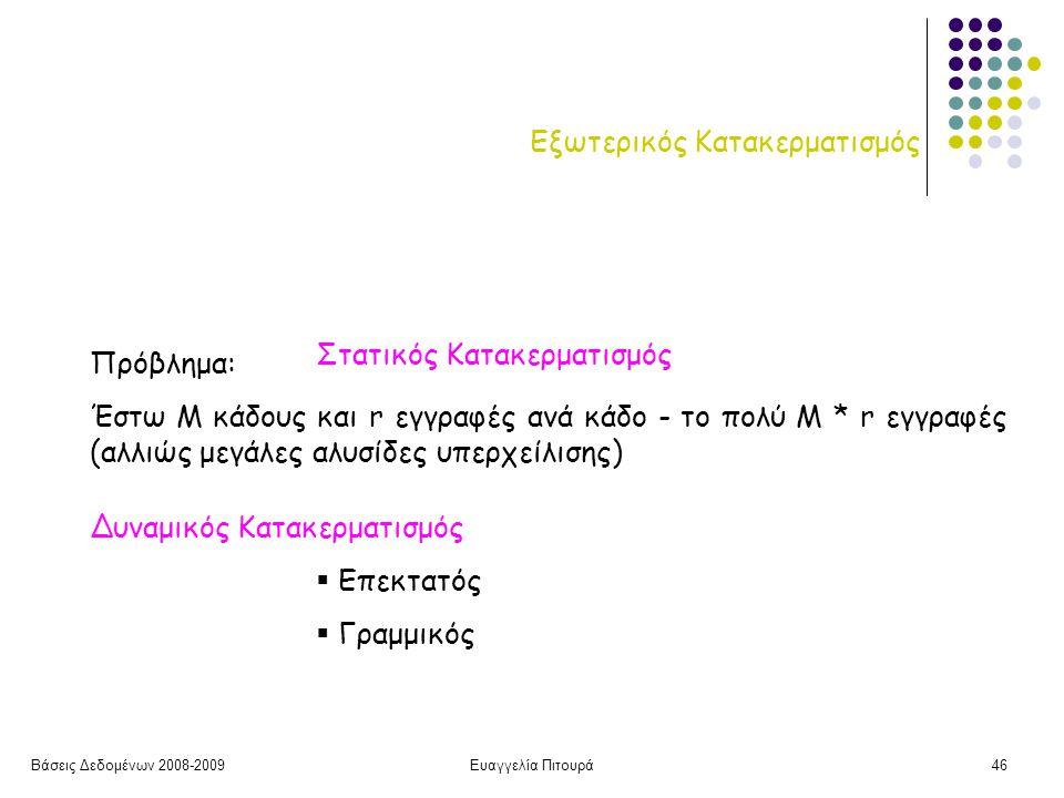 Βάσεις Δεδομένων 2008-2009Ευαγγελία Πιτουρά46 Εξωτερικός Κατακερματισμός Πρόβλημα: Έστω Μ κάδους και r εγγραφές ανά κάδο - το πολύ Μ * r εγγραφές (αλλιώς μεγάλες αλυσίδες υπερχείλισης) Δυναμικός Κατακερματισμός Στατικός Κατακερματισμός  Επεκτατός  Γραμμικός