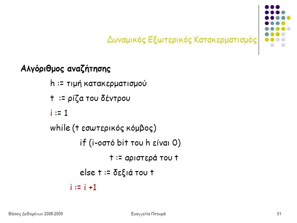 Βάσεις Δεδομένων 2008-2009Ευαγγελία Πιτουρά51 Δυναμικός Εξωτερικός Κατακερματισμός Αλγόριθμος αναζήτησης h := τιμή κατακερματισμού t := ρίζα του δέντρου i := 1 while (t εσωτερικός κόμβος) if (i-οστό bit του h είναι 0) t := αριστερά του t else t := δεξιά του t i := i +1