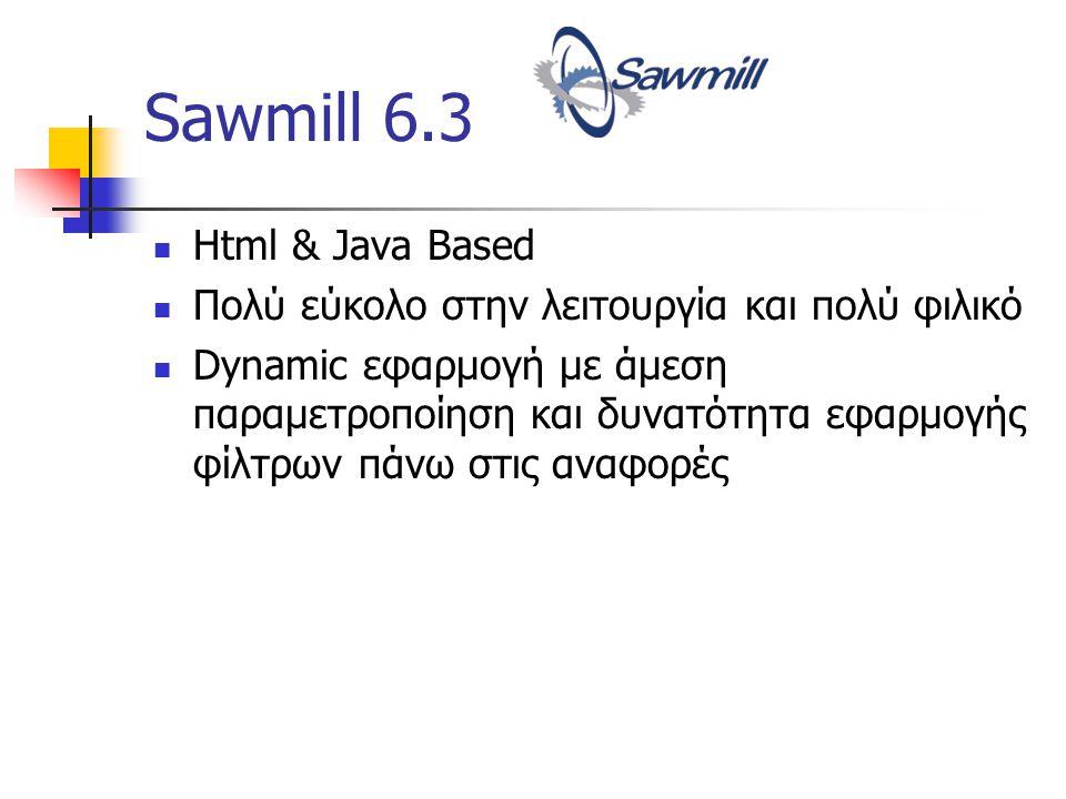 Sawmill 6.3 Html & Java Based Πολύ εύκολο στην λειτουργία και πολύ φιλικό Dynamic εφαρμογή με άμεση παραμετροποίηση και δυνατότητα εφαρμογής φίλτρων πάνω στις αναφορές