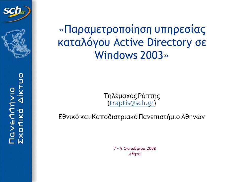 «Παραμετροποίηση υπηρεσίας καταλόγου Active Directory σε Windows 2003» Τηλέμαχος Ράπτης (traptis@sch.gr)traptis@sch.gr Εθνικό και Καποδιστριακό Πανεπιστήμιο Αθηνών 7 – 9 Οκτωβρίου 2008 Αθήνα
