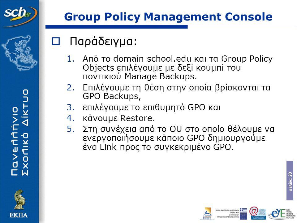 σελίδα 20 ΕΚΠΑ Group Policy Management Console  Παράδειγμα: 1.Από το domain school.edu και τα Group Policy Objects επιλέγουμε με δεξί κουμπί του ποντικιού Manage Backups.