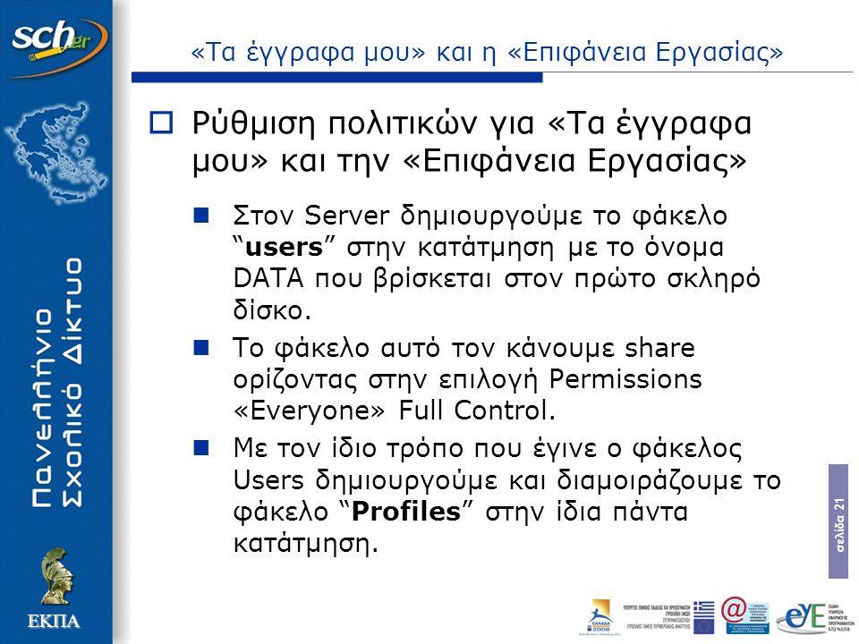 σελίδα 21 ΕΚΠΑ «Τα έγγραφα μου» και η «Επιφάνεια Εργασίας»  Ρύθμιση πολιτικών για «Τα έγγραφα μου» και την «Επιφάνεια Εργασίας» Στον Server δημιουργούμε το φάκελο users στην κατάτμηση με το όνομα DATA που βρίσκεται στον πρώτο σκληρό δίσκο.