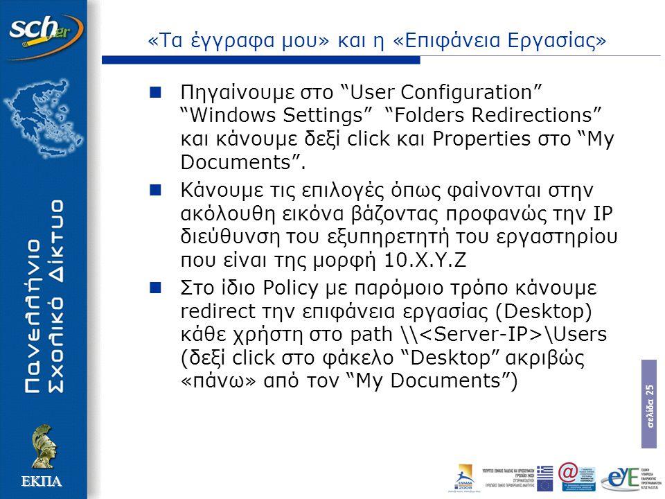 σελίδα 25 ΕΚΠΑ «Τα έγγραφα μου» και η «Επιφάνεια Εργασίας» Πηγαίνουμε στο User Configuration Windows Settings Folders Redirections και κάνουμε δεξί click και Properties στο My Documents .