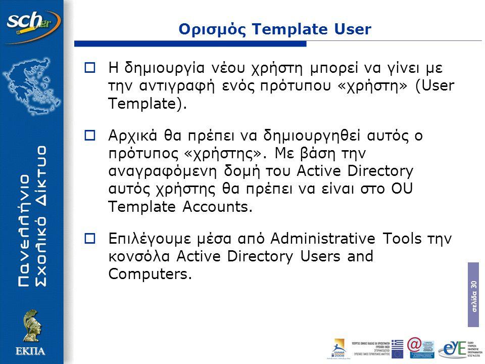σελίδα 30 ΕΚΠΑ Ορισμός Template User  Η δηµιουργία νέου χρήστη µπορεί να γίνει µε την αντιγραφή ενός πρότυπου «χρήστη» (User Template).  Αρχικά θα π
