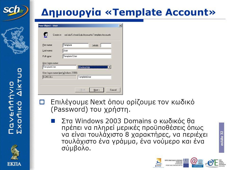 σελίδα 32 ΕΚΠΑ Δημιουργία «Template Account»  Επιλέγουμε Next όπου ορίζουμε τον κωδικό (Password) του χρήστη. Στα Windows 2003 Domains ο κωδικός θα π