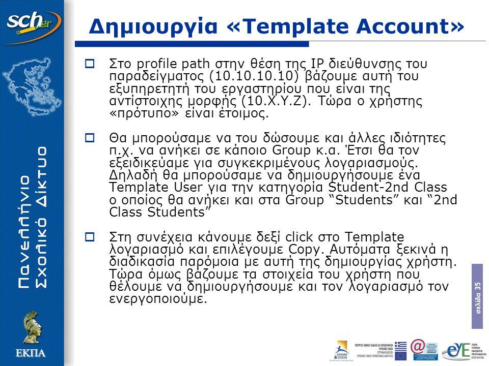 σελίδα 35 ΕΚΠΑ Δημιουργία «Template Account»  Στο profile path στην θέση της IP διεύθυνσης του παραδείγµατος (10.10.10.10) βάζουµε αυτή του εξυπηρετητή του εργαστηρίου που είναι της αντίστοιχης µορφής (10.Χ.Υ.Ζ).