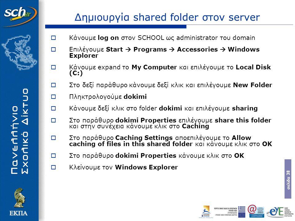 σελίδα 38 ΕΚΠΑ Δημιουργία shared folder στον server  Κάνουμε log on στον SCHOOL ως administrator του domain  Επιλέγουμε Start  Programs  Accessories  Windows Explorer  Κάνουμε expand το My Computer και επιλέγουμε το Local Disk (C:)  Στο δεξί παράθυρο κάνουμε δεξί κλικ και επιλέγουμε New Folder  Πληκτρολογούμε dokimi  Κάνουμε δεξί κλικ στο folder dokimi και επιλέγουμε sharing  Στο παράθυρο dokimi Properties επιλέγουμε share this folder και στην συνέχεια κάνουμε κλικ στο Caching  Στο παράθυρο Caching Settings αποεπιλέγουμε το Allow caching of files in this shared folder και κάνουμε κλικ στο OK  Στο παράθυρο dokimi Properties κάνουμε κλικ στο OK  Κλείνουμε τον Windows Explorer