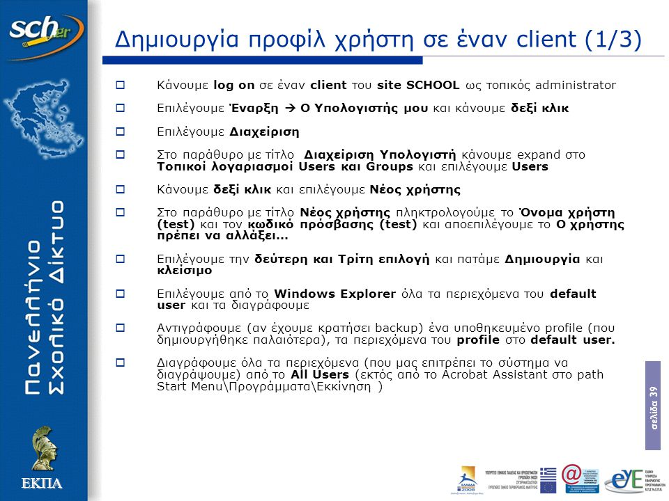 σελίδα 39 ΕΚΠΑ Δημιουργία προφίλ χρήστη σε έναν client (1/3)  Κάνουμε log on σε έναν client του site SCHOOL ως τοπικός administrator  Επιλέγουμε Έναρξη  Ο Υπολογιστής μου και κάνουμε δεξί κλικ  Επιλέγουμε Διαχείριση  Στο παράθυρο με τίτλο Διαχείριση Υπολογιστή κάνουμε expand στο Τοπικοί λογαριασμοί Users και Groups και επιλέγουμε Users  Κάνουμε δεξί κλικ και επιλέγουμε Νέος χρήστης  Στο παράθυρο με τίτλο Νέος χρήστης πληκτρολογούμε το Όνομα χρήστη (test) και τον κωδικό πρόσβασης (test) και αποεπιλέγουμε το Ο χρήστης πρέπει να αλλάξει...