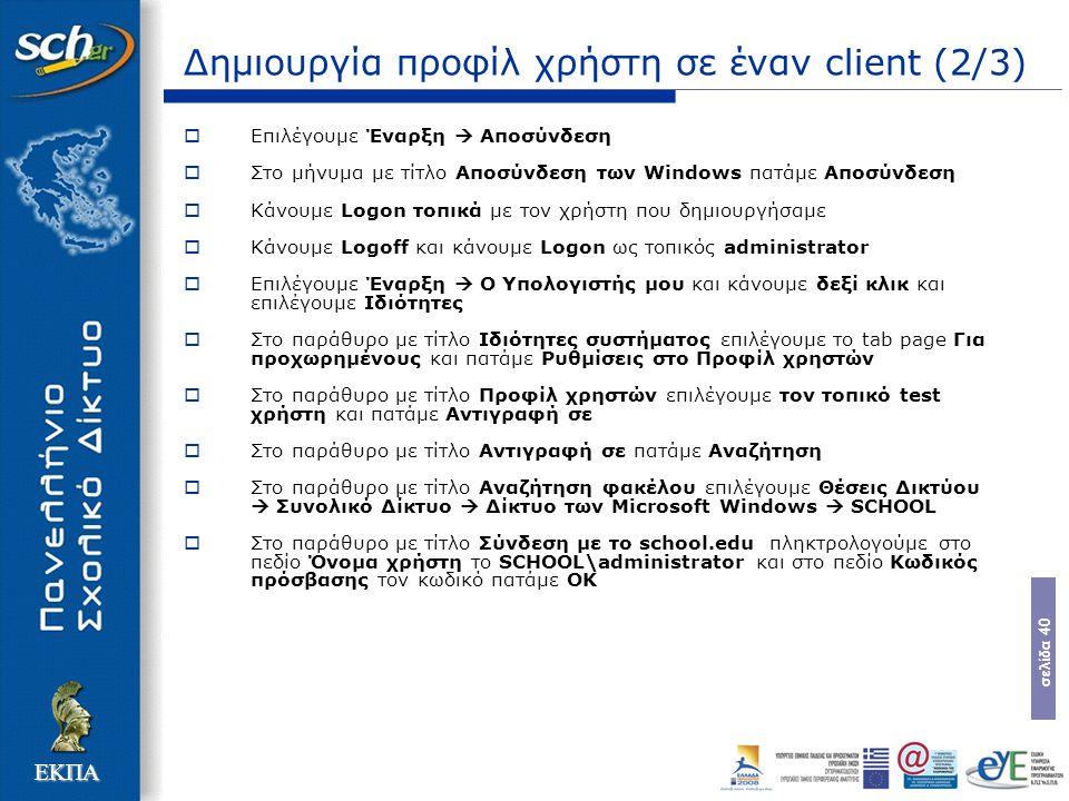 σελίδα 40 ΕΚΠΑ Δημιουργία προφίλ χρήστη σε έναν client (2/3)  Επιλέγουμε Έναρξη  Αποσύνδεση  Στο μήνυμα με τίτλο Αποσύνδεση των Windows πατάμε Αποσύνδεση  Κάνουμε Logon τοπικά με τον χρήστη που δημιουργήσαμε  Κάνουμε Logoff και κάνουμε Logon ως τοπικός administrator  Επιλέγουμε Έναρξη  Ο Υπολογιστής μου και κάνουμε δεξί κλικ και επιλέγουμε Ιδιότητες  Στο παράθυρο με τίτλο Ιδιότητες συστήματος επιλέγουμε το tab page Για προχωρημένους και πατάμε Ρυθμίσεις στο Προφίλ χρηστών  Στο παράθυρο με τίτλο Προφίλ χρηστών επιλέγουμε τον τοπικό test χρήστη και πατάμε Αντιγραφή σε  Στο παράθυρο με τίτλο Αντιγραφή σε πατάμε Αναζήτηση  Στο παράθυρο με τίτλο Αναζήτηση φακέλου επιλέγουμε Θέσεις Δικτύου  Συνολικό Δίκτυο  Δίκτυο των Microsoft Windows  SCHOOL  Στο παράθυρο με τίτλο Σύνδεση με το school.edu πληκτρολογούμε στο πεδίο Όνομα χρήστη το SCHOOL\administrator και στο πεδίο Κωδικός πρόσβασης τον κωδικό πατάμε OK