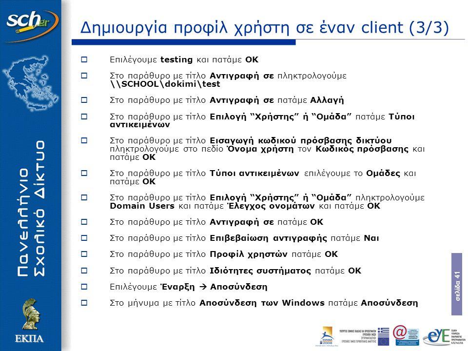 σελίδα 41 ΕΚΠΑ Δημιουργία προφίλ χρήστη σε έναν client (3/3)  Επιλέγουμε testing και πατάμε OK  Στο παράθυρο με τίτλο Αντιγραφή σε πληκτρολογούμε \\SCHOOL\dokimi\test  Στο παράθυρο με τίτλο Αντιγραφή σε πατάμε Αλλαγή  Στο παράθυρο με τίτλο Επιλογή Χρήστης ή Ομάδα πατάμε Τύποι αντικειμένων  Στο παράθυρο με τίτλο Εισαγωγή κωδικού πρόσβασης δικτύου πληκτρολογούμε στο πεδίο Όνομα χρήστη τον Κωδικός πρόσβασης και πατάμε OK  Στο παράθυρο με τίτλο Τύποι αντικειμένων επιλέγουμε το Ομάδες και πατάμε OK  Στο παράθυρο με τίτλο Επιλογή Χρήστης ή Ομάδα πληκτρολογούμε Domain Users και πατάμε Έλεγχος ονομάτων και πατάμε OK  Στο παράθυρο με τίτλο Αντιγραφή σε πατάμε OK  Στο παράθυρο με τίτλο Επιβεβαίωση αντιγραφής πατάμε Ναι  Στο παράθυρο με τίτλο Προφίλ χρηστών πατάμε OK  Στο παράθυρο με τίτλο Ιδιότητες συστήματος πατάμε OK  Επιλέγουμε Έναρξη  Αποσύνδεση  Στο μήνυμα με τίτλο Αποσύνδεση των Windows πατάμε Αποσύνδεση