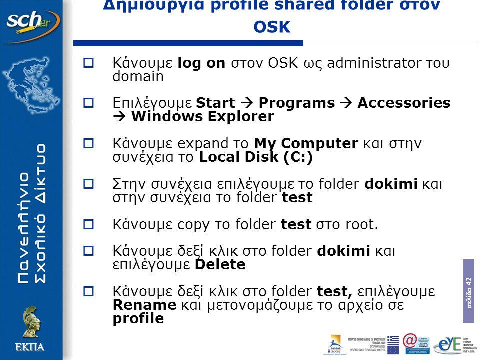σελίδα 42 ΕΚΠΑ Δημιουργία profile shared folder στον OSK  Κάνουμε log on στον OSK ως administrator του domain  Επιλέγουμε Start  Programs  Accessories  Windows Explorer  Κάνουμε expand το My Computer και στην συνέχεια το Local Disk (C:)  Στην συνέχεια επιλέγουμε το folder dokimi και στην συνέχεια το folder test  Κάνουμε copy το folder test στο root.
