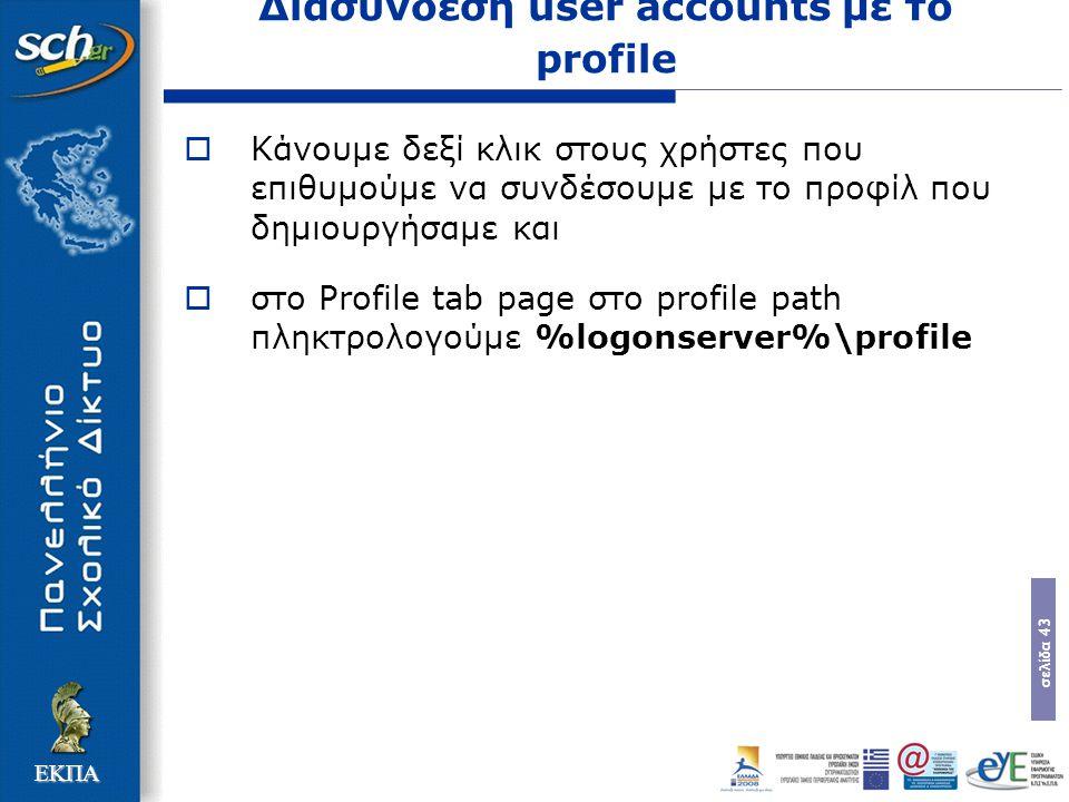 σελίδα 43 ΕΚΠΑ Διασύνδεση user accounts με το profile  Κάνουμε δεξί κλικ στους χρήστες που επιθυμούμε να συνδέσουμε με το προφίλ που δημιουργήσαμε και  στο Profile tab page στο profile path πληκτρολογούμε %logonserver%\profile