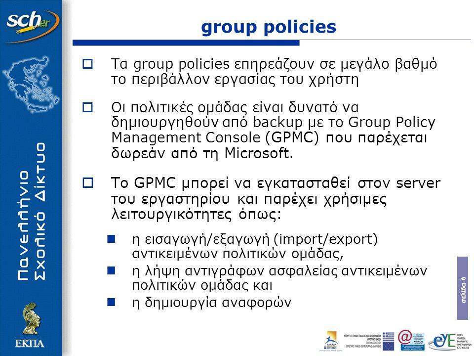 σελίδα 6 ΕΚΠΑ group policies  Tα group policies επηρεάζουν σε μεγάλο βαθμό το περιβάλλον εργασίας του χρήστη  Οι πολιτικές ομάδας είναι δυνατό να δημιουργηθούν από backup με το Group Policy Management Console (GPMC) που παρέχεται δωρεάν από τη Microsoft.