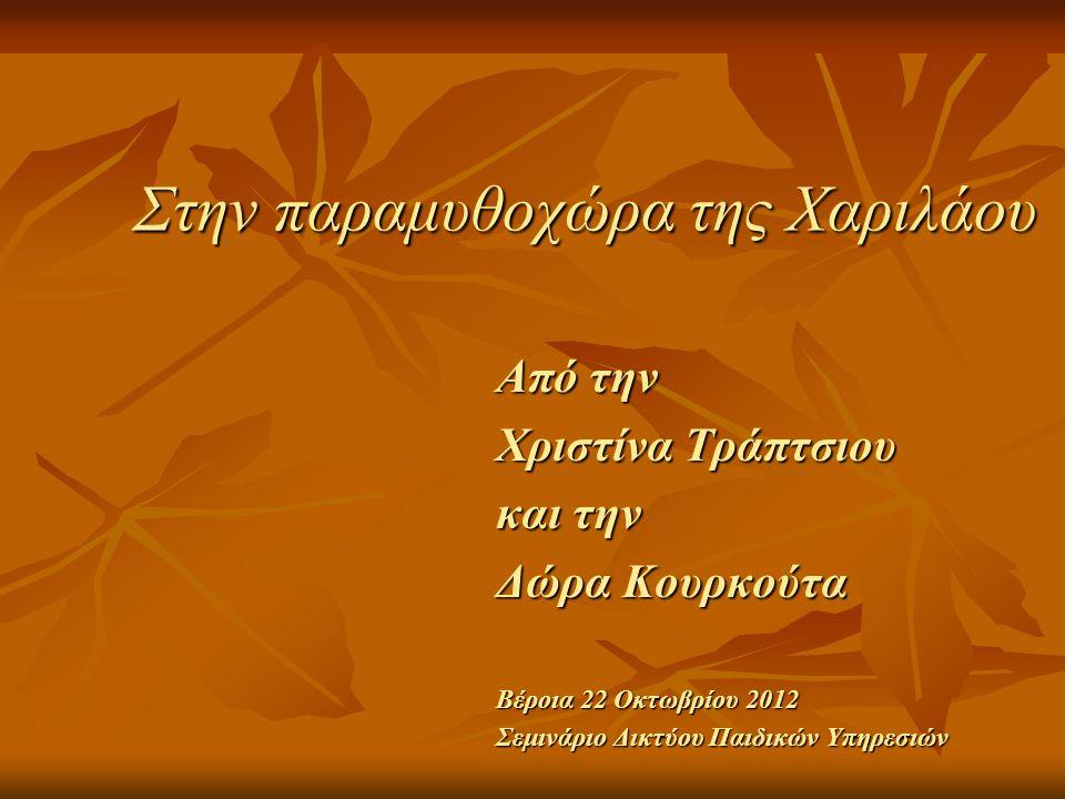 Στην παραμυθοχώρα της Χαριλάου Από την Χριστίνα Τράπτσιου και την Δώρα Κουρκούτα Βέροια 22 Οκτωβρίου 2012 Σεμινάριο Δικτύου Παιδικών Υπηρεσιών