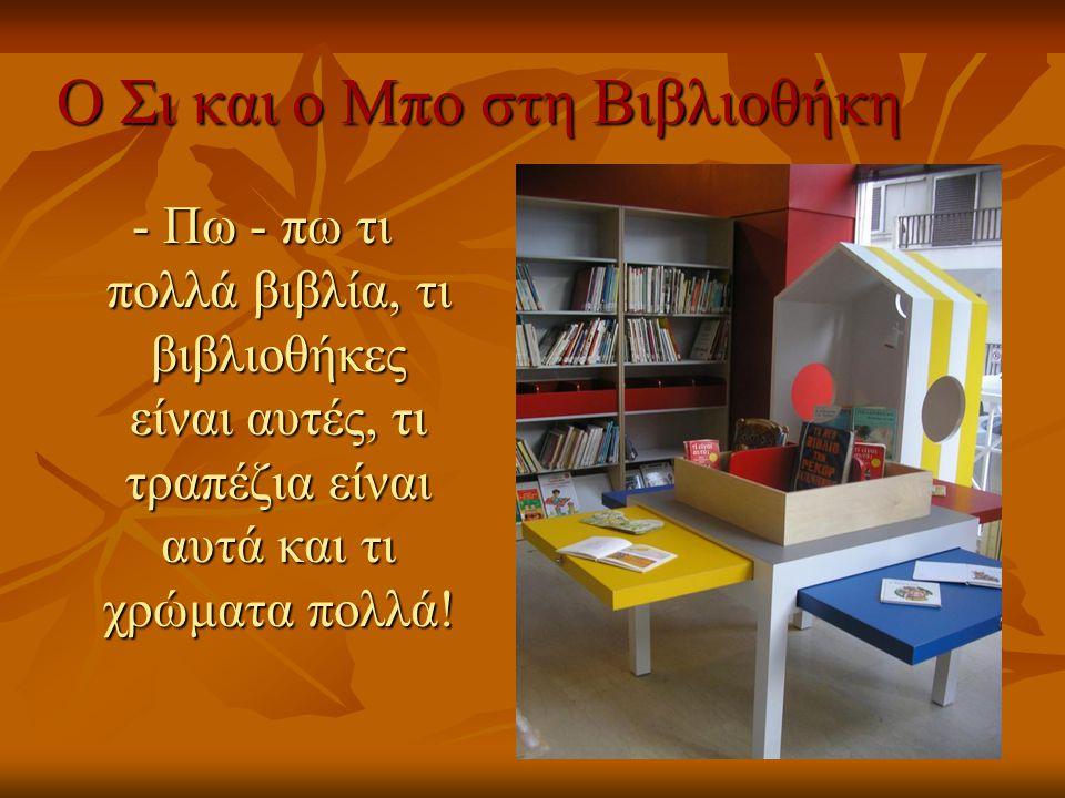Ο Σι και ο Μπο στη Βιβλιοθήκη - Πω - πω τι πολλά βιβλία, τι βιβλιοθήκες είναι αυτές, τι τραπέζια είναι αυτά και τι χρώματα πολλά!