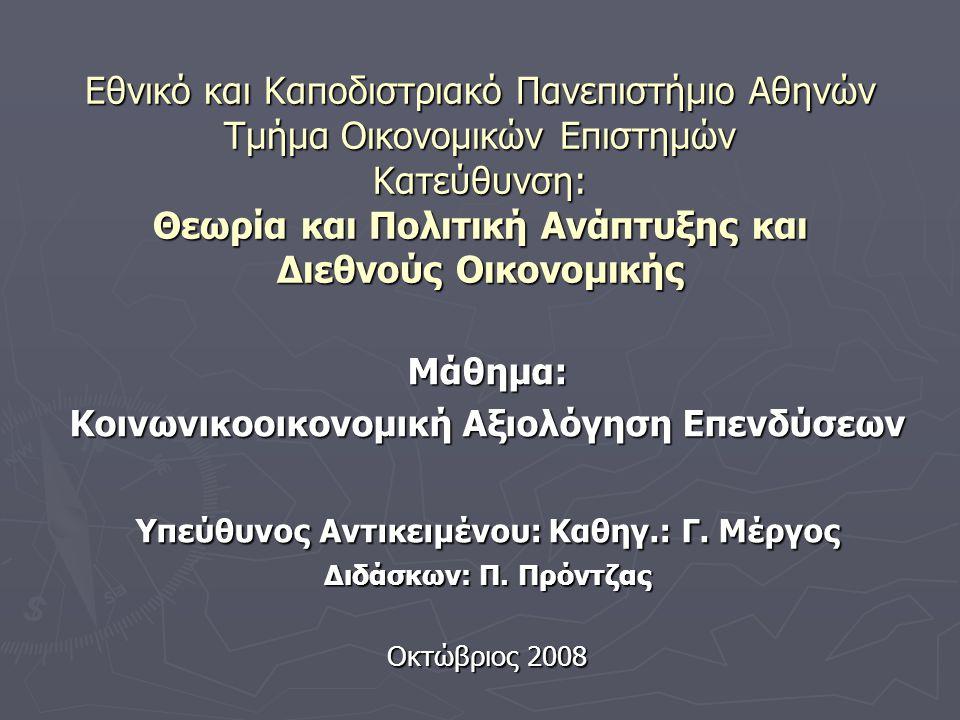 Εθνικό και Καποδιστριακό Πανεπιστήμιο Αθηνών Τμήμα Οικονομικών Επιστημών Κατεύθυνση: Θεωρία και Πολιτική Ανάπτυξης και Διεθνούς Οικονομικής Μάθημα: Κοινωνικοοικονομική Αξιολόγηση Επενδύσεων Υπεύθυνος Αντικειμένου: Καθηγ.: Γ.