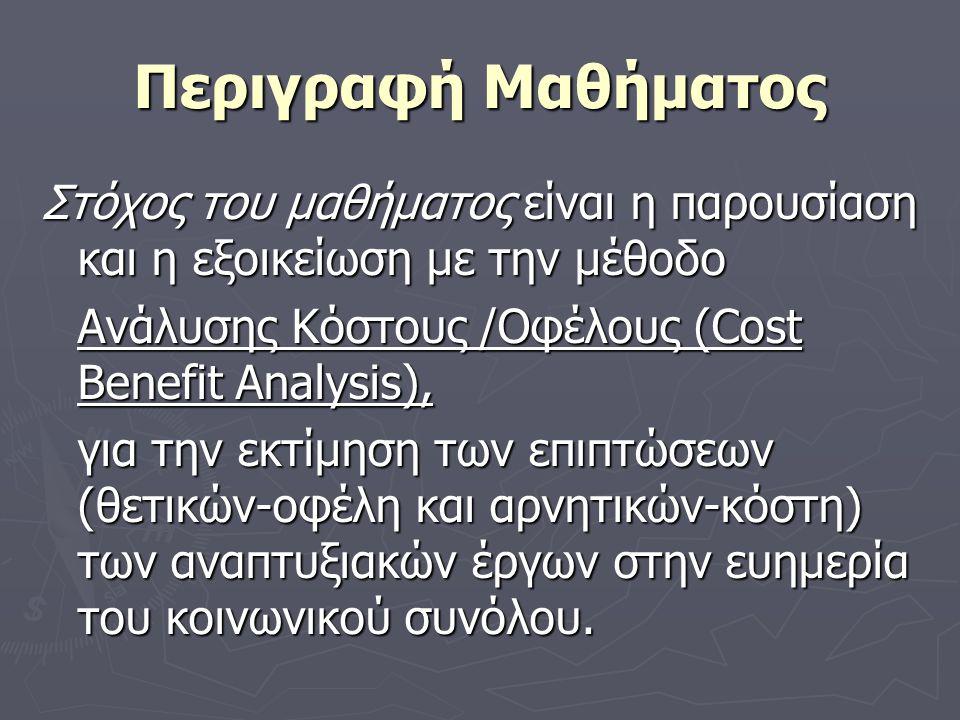 Περιγραφή Μαθήματος Στόχος του μαθήματος είναι η παρουσίαση και η εξοικείωση με την μέθοδο Ανάλυσης Κόστους /Οφέλους (Cost Benefit Analysis), για την εκτίμηση των επιπτώσεων (θετικών-οφέλη και αρνητικών-κόστη) των αναπτυξιακών έργων στην ευημερία του κοινωνικού συνόλου.