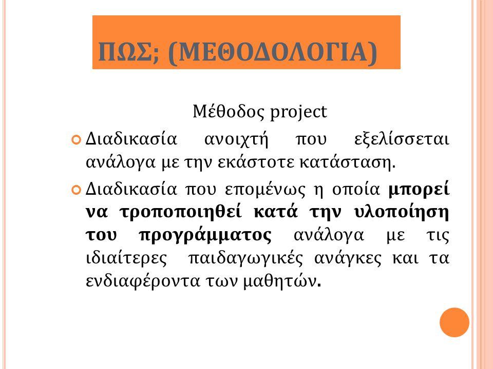ΠΩΣ; (ΜΕΘΟΔΟΛΟΓΙΑ) Μέθοδος project Διαδικασία ανοιχτή που εξελίσσεται ανάλογα με την εκάστοτε κατάσταση. Διαδικασία που επομένως η οποία μπορεί να τρο