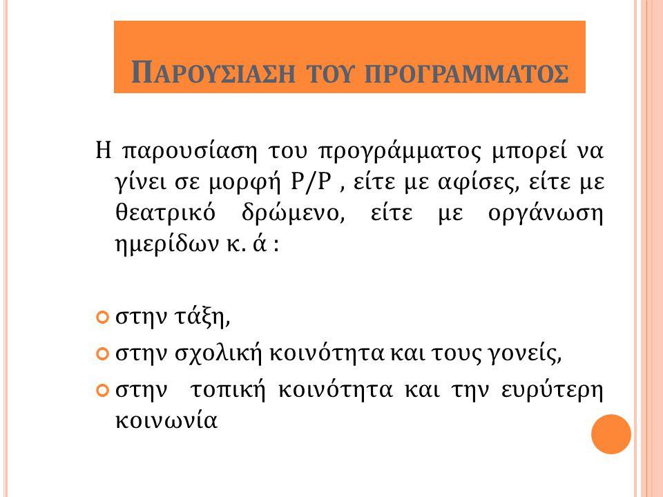 Π ΑΡΟΥΣΙΑΣΗ ΤΟΥ ΠΡΟΓΡΑΜΜΑΤΟΣ Η παρουσίαση του προγράμματος μπορεί να γίνει σε μορφή P/P, είτε με αφίσες, είτε με θεατρικό δρώμενο, είτε με οργάνωση ημ