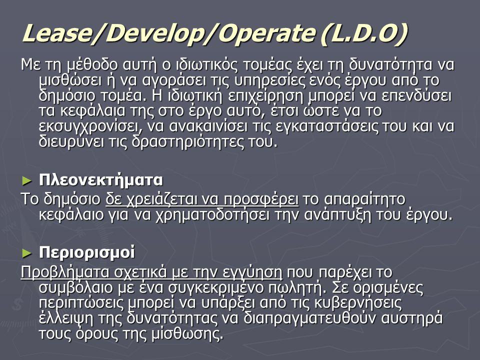 Lease/Develop/Operate (L.D.O) Με τη μέθοδο αυτή ο ιδιωτικός τομέας έχει τη δυνατότητα να μισθώσει ή να αγοράσει τις υπηρεσίες ενός έργου από το δημόσιο τομέα.