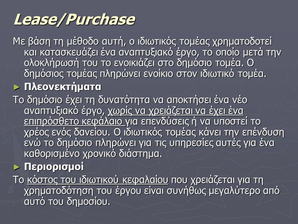 Lease/Purchase Με βάση τη μέθοδο αυτή, ο ιδιωτικός τομέας χρηματοδοτεί και κατασκευάζει ένα αναπτυξιακό έργο, το οποίο μετά την ολοκλήρωσή του το ενοικιάζει στο δημόσιο τομέα.