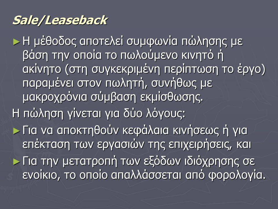 Sale/Leaseback ► Η μέθοδος αποτελεί συμφωνία πώλησης με βάση την οποία το πωλούμενο κινητό ή ακίνητο (στη συγκεκριμένη περίπτωση το έργο) παραμένει στον πωλητή, συνήθως με μακροχρόνια σύμβαση εκμίσθωσης.
