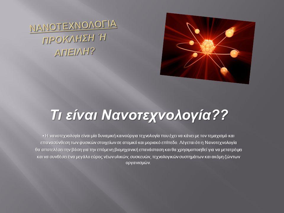 Τι είναι Νανοτεχνολογία?? Η νανοτεχνολογία είναι μία δυναμική καινούργια τεχνολογία που έχει να κάνει με τον τεμαχισμό και Η νανοτεχνολογία είναι μία