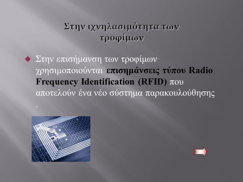  Στην επισήμανση των τροφίμων χρησιμοποιούνται επισημάνσεις τύπου Radio Frequency Identification (RFID) που αποτελούν ένα νέο σύστημα παρακουλούθησης