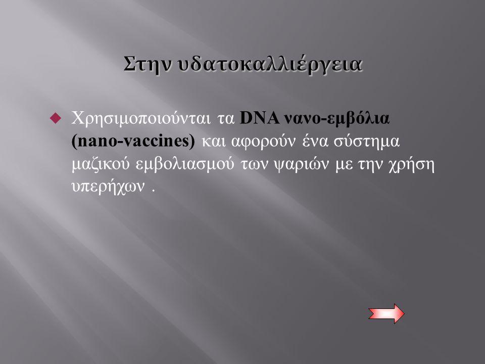  Χρησιμοποιούνται τα DNA νανο - εμβόλια (nano-vaccines) και αφορούν ένα σύστημα μαζικού εμβολιασμού των ψαριών με την χρήση υπερήχων.