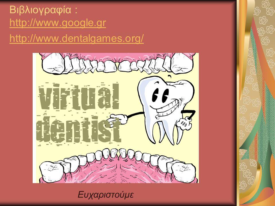 Βιβλιογραφία : http://www.google.gr http://www.dentalgames.org/ http://www.google.gr http://www.dentalgames.org/ Ευχαριστούμε