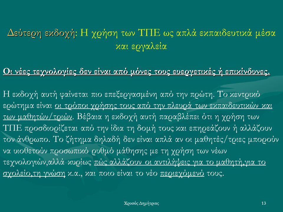 Χρυσός Δημήτριος13 Δεύτερη εκδοχή εκδοχή: Η χρήση των ΤΠΕ ως απλά εκπαιδευτικά μέσα και εργαλεία Οι νέες τεχνολογίες δεν είναι από μόνες τους ευεργετικές ή επικίνδυνες.