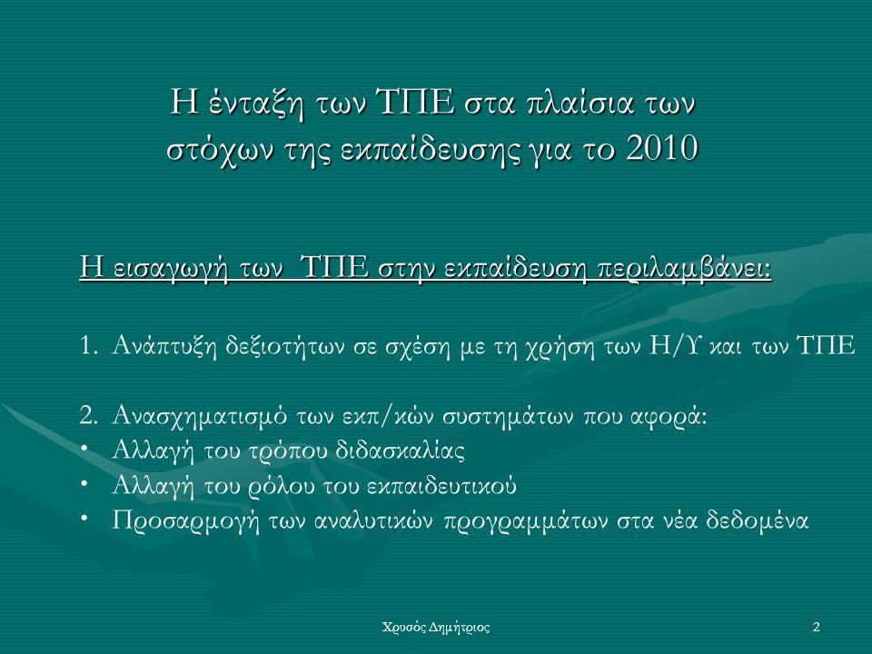 Χρυσός Δημήτριος2 Η ένταξη των ΤΠΕ στα πλαίσια των στόχων της εκπαίδευσης για το 2010 Η εισαγωγή των ΤΠΕ στην εκπαίδευση περιλαμβάνει: 1.Ανάπτυξη δεξιοτήτων σε σχέση με τη χρήση των Η/Υ και των ΤΠΕ 2.Ανασχηματισμό των εκπ/κών συστημάτων που αφορά:  Αλλαγή του τρόπου διδασκαλίας  Αλλαγή του ρόλου του εκπαιδευτικού  Προσαρμογή των αναλυτικών προγραμμάτων στα νέα δεδομένα