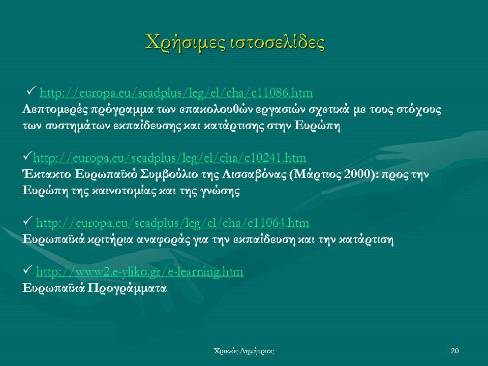 Χρυσός Δημήτριος20 Χρήσιμες ιστοσελίδες  http://europa.eu/scadplus/leg/el/cha/c11086.htmhttp://europa.eu/scadplus/leg/el/cha/c11086.htm Λεπτομερές πρόγραμμα των επακολουθών εργασιών σχετικά με τους στόχους των συστημάτων εκπαίδευσης και κατάρτισης στην Ευρώπη  http://europa.eu/scadplus/leg/el/cha/c10241.htm http://europa.eu/scadplus/leg/el/cha/c10241.htm Έκτακτο Ευρωπαϊκό Συμβούλιο της Λισσαβόνας (Μάρτιος 2000): προς την Ευρώπη της καινοτομίας και της γνώσης  http://europa.eu/scadplus/leg/el/cha/c11064.htmhttp://europa.eu/scadplus/leg/el/cha/c11064.htm Ευρωπαϊκά κριτήρια αναφοράς για την εκπαίδευση και την κατάρτιση  http://www2.e-yliko.gr/e-learning.htmhttp://www2.e-yliko.gr/e-learning.htm Ευρωπαϊκά Προγράμματα