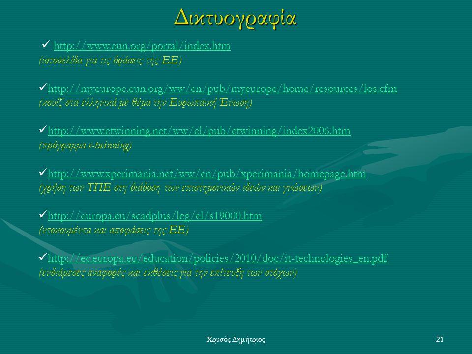 Χρυσός Δημήτριος21Δικτυογραφία http://www.eun.org/portal/index.htm (ιστοσελίδα για τις δράσεις της ΕΕ) http://myeurope.eun.org/ww/en/pub/myeurope/home/resources/los.cfm (κουίζ στα ελληνικά με θέμα την Ευρωπαική Ένωση) http://www.etwinning.net/ww/el/pub/etwinning/index2006.htm (πρόγραμμα e-twinning) http://www.xperimania.net/ww/en/pub/xperimania/homepage.htm (χρήση των ΤΠΕ στη διάδοση των επιστημονικών ιδεών και γνώσεων) http://europa.eu/scadplus/leg/el/s19000.htm (ντοκουμέντα και αποφάσεις της ΕΕ) http://ec.europa.eu/education/policies/2010/doc/it-technologies_en.pdf (ενδιάμεσες αναφορές και εκθέσεις για την επίτευξη των στόχων)