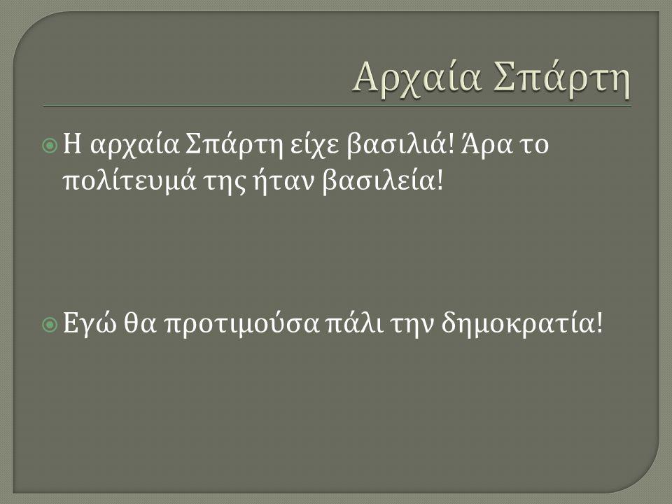  Η αρχαία Αθήνα είχε πρώτα βασιλεία, μετά αριστοκρατία, ολιγαρχία, τυραννία και αργότερα δημοκρατία !  Εγώ πιστεύω πως δεν είναι καλό να υπάρχει που