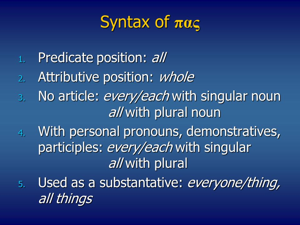 Syntax of πας 1. Predicate position: all 2. Attributive position: whole 3.
