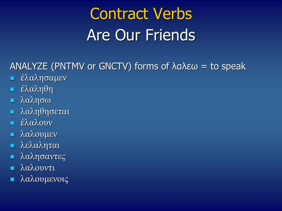 Contract Verbs ANALYZE (PNTMV or GNCTV) forms of λαλεω = to speak ἐ λαλησαμεν ἐ λαλησαμεν ἐ λαληθη ἐ λαληθη λαλησω λαλησω λαληθησεται λαληθησεται ἐ λα