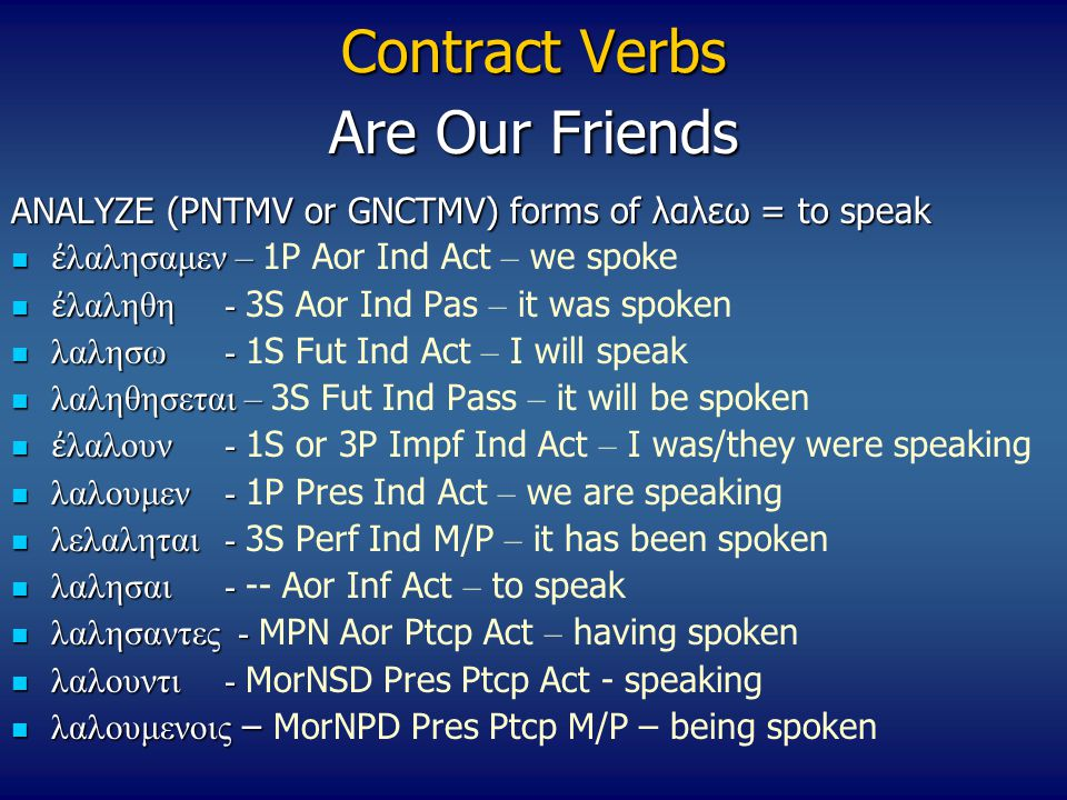 Contract Verbs ANALYZE (PNTMV or GNCTMV) forms of λαλεω = to speak ἐ λαλησαμεν – ἐ λαλησαμεν – 1P Aor Ind Act – we spoke ἐ λαληθη- ἐ λαληθη- 3S Aor Ind Pas – it was spoken λαλησω- λαλησω- 1S Fut Ind Act – I will speak λαληθησεται – λαληθησεται – 3S Fut Ind Pass – it will be spoken ἐ λαλουν- ἐ λαλουν- 1S or 3P Impf Ind Act – I was/they were speaking λαλουμεν- λαλουμεν- 1P Pres Ind Act – we are speaking λελαληται- λελαληται- 3S Perf Ind M/P – it has been spoken λαλησαι- λαλησαι- -- Aor Inf Act – to speak λαλησαντες - λαλησαντες - MPN Aor Ptcp Act – having spoken λαλουντι- λαλουντι- MorNSD Pres Ptcp Act - speaking λαλουμενοις – λαλουμενοις – MorNPD Pres Ptcp M/P – being spoken Are Our Friends