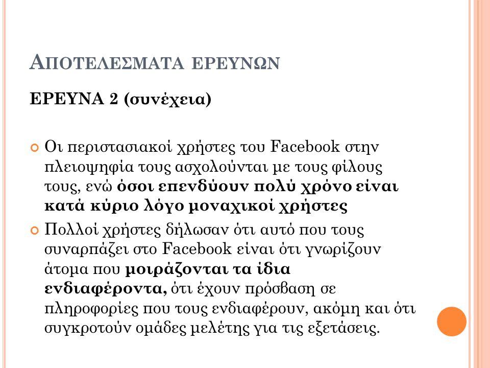 Α ΠΟΤΕΛΕΣΜΑΤΑ ΕΡΕΥΝΩΝ ΕΡΕΥΝΑ 2 (συνέχεια) Οι περιστασιακοί χρήστες του Facebook στην πλειοψηφία τους ασχολούνται με τους φίλους τους, ενώ όσοι επενδύουν πολύ χρόνο είναι κατά κύριο λόγο μοναχικοί χρήστες Πολλοί χρήστες δήλωσαν ότι αυτό που τους συναρπάζει στο Facebook είναι ότι γνωρίζουν άτομα που μοιράζονται τα ίδια ενδιαφέροντα, ότι έχουν πρόσβαση σε πληροφορίες που τους ενδιαφέρουν, ακόμη και ότι συγκροτούν ομάδες μελέτης για τις εξετάσεις.