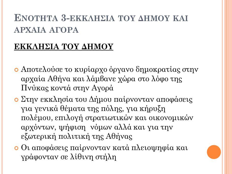 Ε ΝΟΤΗΤΑ 3- ΕΚΚΛΗΣΙΑ ΤΟΥ ΔΗΜΟΥ ΚΑΙ ΑΡΧΑΙΑ ΑΓΟΡΑ ΕΚΚΛΗΣΙΑ ΤΟΥ ΔΗΜΟΥ Αποτελούσε το κυρίαρχο όργανο δημοκρατίας στην αρχαία Αθήνα και λάμβανε χώρα στο λόφο της Πνύκας κοντά στην Αγορά Στην εκκλησία του Δήμου παίρνονταν αποφάσεις για γενικά θέματα της πόλης, για κήρυξη πολέμου, επιλογή στρατιωτικών και οικονομικών αρχόντων, ψήφιση νόμων αλλά και για την εξωτερική πολιτική της Αθήνας Οι αποφάσεις παίρνονταν κατά πλειοψηφία και γράφονταν σε λίθινη στήλη