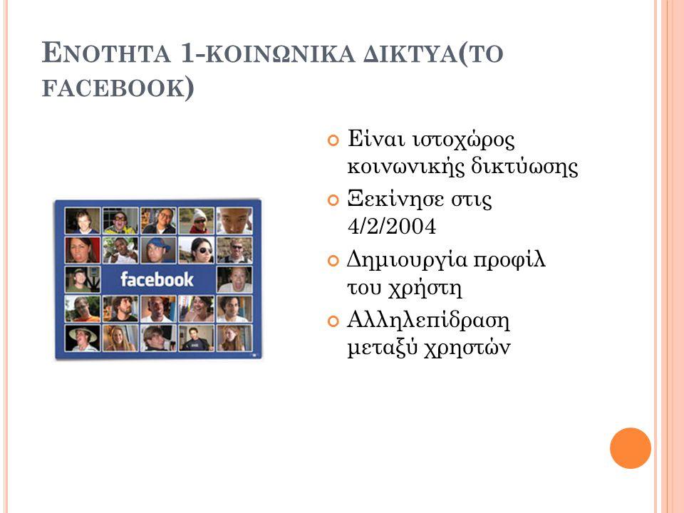Ε ΝΟΤΗΤΑ 1- ΚΟΙΝΩΝΙΚΑ ΔΙΚΤΥΑ ( ΤΟ FACEBOOK ) Είναι ιστοχώρος κοινωνικής δικτύωσης Ξεκίνησε στις 4/2/2004 Δημιουργία προφίλ του χρήστη Αλληλεπίδραση μεταξύ χρηστών