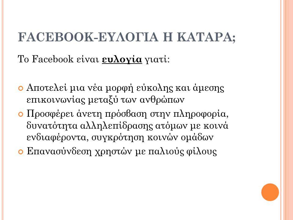 FACEBOOK-ΕΥΛΟΓΙΑ Η ΚΑΤΑΡΑ; Το Facebook είναι κατάρα γιατί: Παραβιάζονται τα προσωπικά δεδομένα και η ιδιωτικότητα του χρήστη Δημιουργείται εθισμός-εξάρτηση Έχουμε επικοινωνία και αλληλεπίδραση σ' έναν εικονικό κόσμο που αποξενώνει τον χρήστη από την πραγματική ζωή.