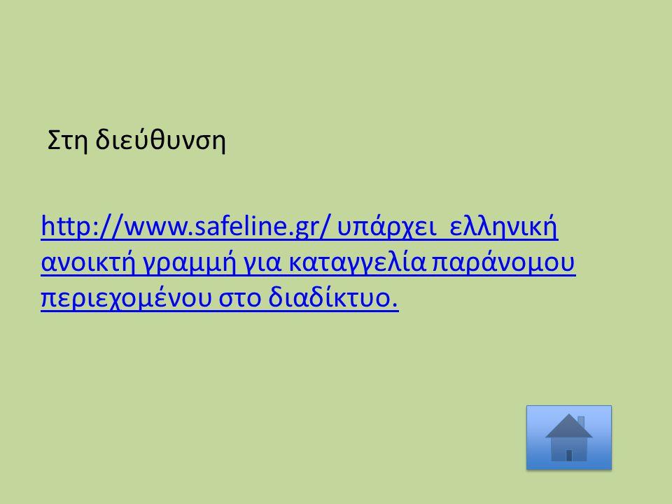 Στη διεύθυνση http://www.safeline.gr/ υπάρχει ελληνική ανοικτή γραμμή για καταγγελία παράνομου περιεχομένου στο διαδίκτυο.