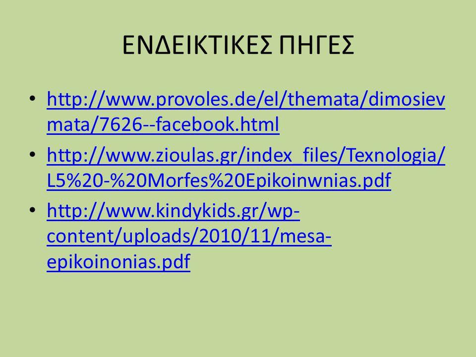 ΕΝΔΕΙΚΤΙΚΕΣ ΠΗΓΕΣ http://www.provoles.de/el/themata/dimosiev mata/7626--facebook.html http://www.provoles.de/el/themata/dimosiev mata/7626--facebook.html http://www.zioulas.gr/index_files/Texnologia/ L5%20-%20Morfes%20Epikoinwnias.pdf http://www.zioulas.gr/index_files/Texnologia/ L5%20-%20Morfes%20Epikoinwnias.pdf http://www.kindykids.gr/wp- content/uploads/2010/11/mesa- epikoinonias.pdf http://www.kindykids.gr/wp- content/uploads/2010/11/mesa- epikoinonias.pdf