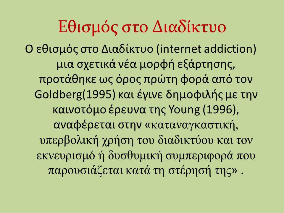 Εθισμός στο Διαδίκτυο Ο εθισμός στο Διαδίκτυο (internet addiction) μια σχετικά νέα μορφή εξάρτησης, προτάθηκε ως όρος πρώτη φορά από τον Goldberg(1995) και έγινε δημοφιλής με την καινοτόμο έρευνα της Young (1996), αναφέρεται στην « καταναγκαστική, υπερβολική χρήση του διαδικτύου και τον εκνευρισμό ή δυσθυμική συμπεριφορά που παρουσιάζεται κατά τη στέρησή της ».