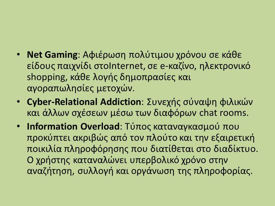 Net Gaming: Αφιέρωση πολύτιµου χρόνου σε κάθε είδους παιχνίδι στοInternet, σε e-καζίνο, ηλεκτρονικό shopping, κάθε λογής δηµοπρασίες και αγοραπωλησίες µετοχών.