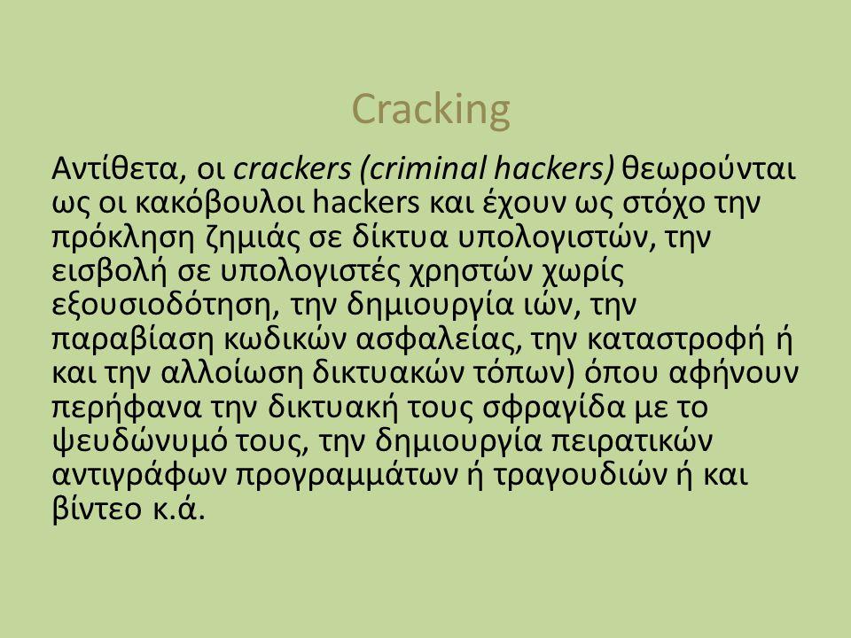 Cracking Αντίθετα, οι crackers (criminal hackers) θεωρούνται ως οι κακόβουλοι hackers και έχουν ως στόχο την πρόκληση ζημιάς σε δίκτυα υπολογιστών, την εισβολή σε υπολογιστές χρηστών χωρίς εξουσιοδότηση, την δημιουργία ιών, την παραβίαση κωδικών ασφαλείας, την καταστροφή ή και την αλλοίωση δικτυακών τόπων) όπου αφήνουν περήφανα την δικτυακή τους σφραγίδα με το ψευδώνυμό τους, την δημιουργία πειρατικών αντιγράφων προγραμμάτων ή τραγουδιών ή και βίντεο κ.ά.