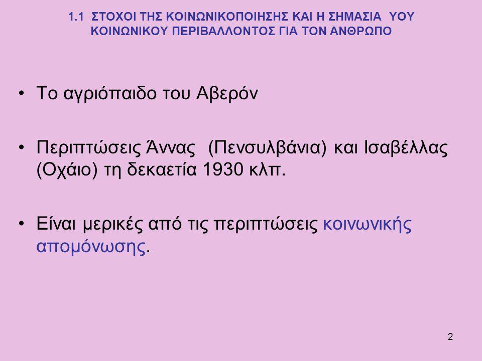 2 1.1 ΣΤΟΧΟΙ ΤΗΣ ΚΟΙΝΩΝΙΚΟΠΟΙΗΣΗΣ ΚΑΙ Η ΣΗΜΑΣΙΑ ΥΟΥ ΚΟΙΝΩΝΙΚΟΥ ΠΕΡΙΒΑΛΛΟΝΤΟΣ ΓΙΑ ΤΟΝ ΑΝΘΡΩΠΟ Το αγριόπαιδο του Αβερόν Περιπτώσεις Άννας (Πενσυλβάνια)