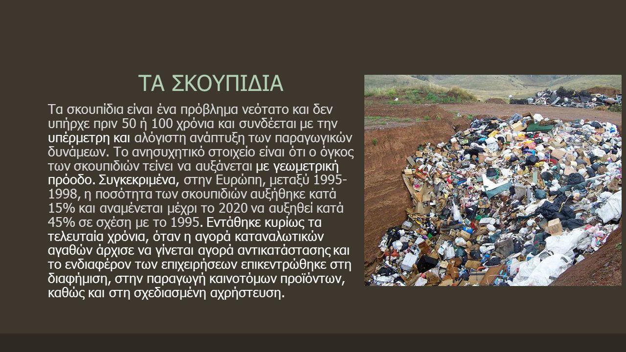 ΤΑ ΣΚΟΥΠΙΔΙΑ Τα σκουπίδια είναι ένα πρόβλημα νεότατο και δεν υπήρχε πριν 50 ή 100 χρόνια και συνδέεται με την υπέρμετρη και αλόγιστη ανάπτυξη των παραγωγικών δυνάμεων.