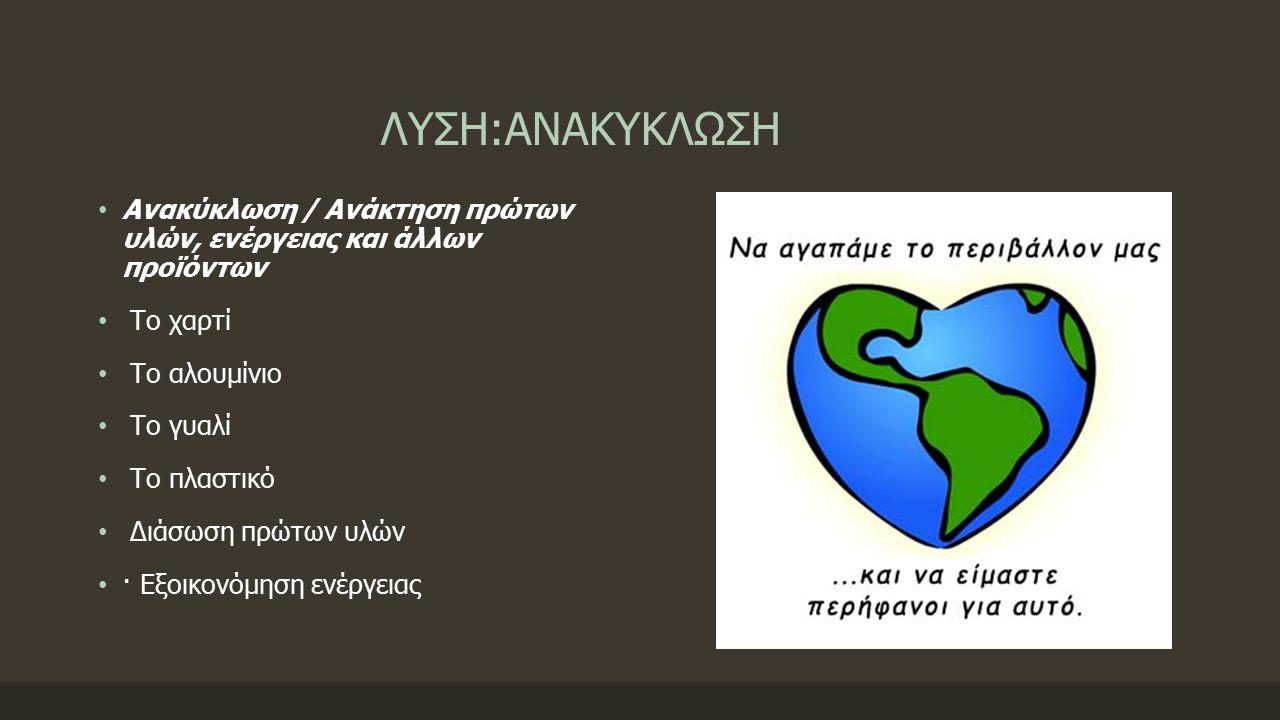 ΛΥΣΗ:ΑΝΑΚΥΚΛΩΣΗ Ανακύκλωση / Ανάκτηση πρώτων υλών, ενέργειας και άλλων προϊόντων Το χαρτί Το αλουμίνιο Το γυαλί Το πλαστικό Διάσωση πρώτων υλών · Εξοικονόμηση ενέργειας